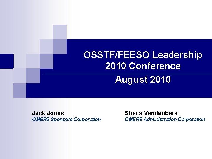 OSSTF/FEESO Leadership 2010 Conference August 2010 Jack Jones Sheila Vandenberk OMERS Sponsors Corporation OMERS