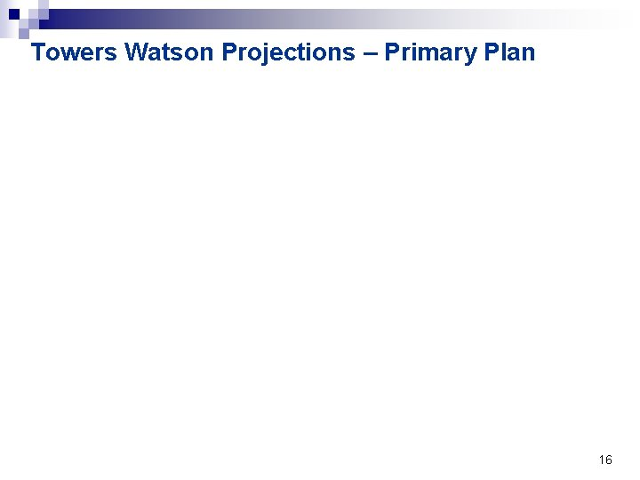 Towers Watson Projections – Primary Plan 16