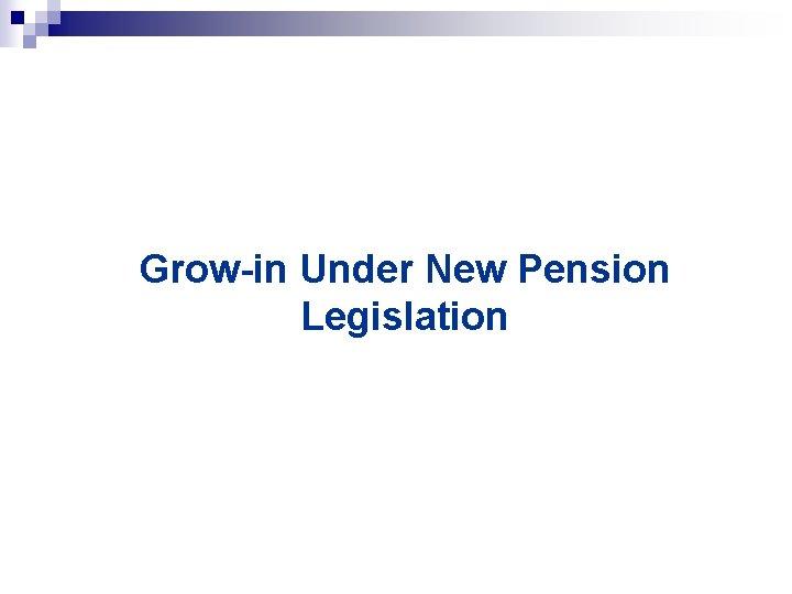 Grow-in Under New Pension Legislation