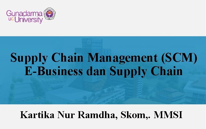 Supply Chain Management (SCM) E-Business dan Supply Chain Kartika Nur Ramdha, Skom, . MMSI