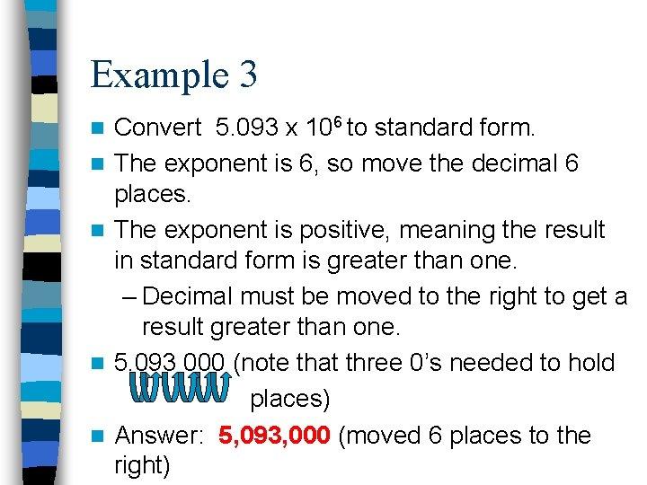 Example 3 n n n Convert 5. 093 x 106 to standard form. The