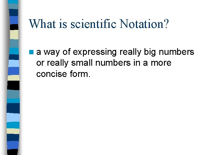 What is scientific Notation? na way of expressing really big numbers or really small
