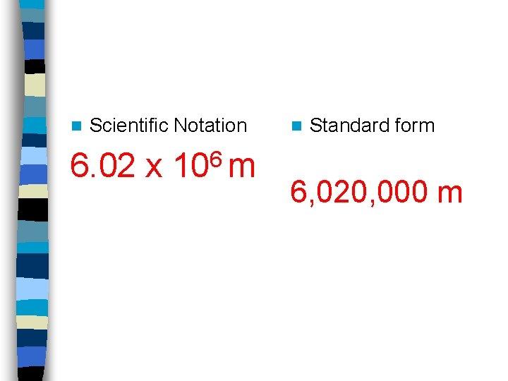n Scientific Notation 6. 02 x 106 m n Standard form 6, 020, 000