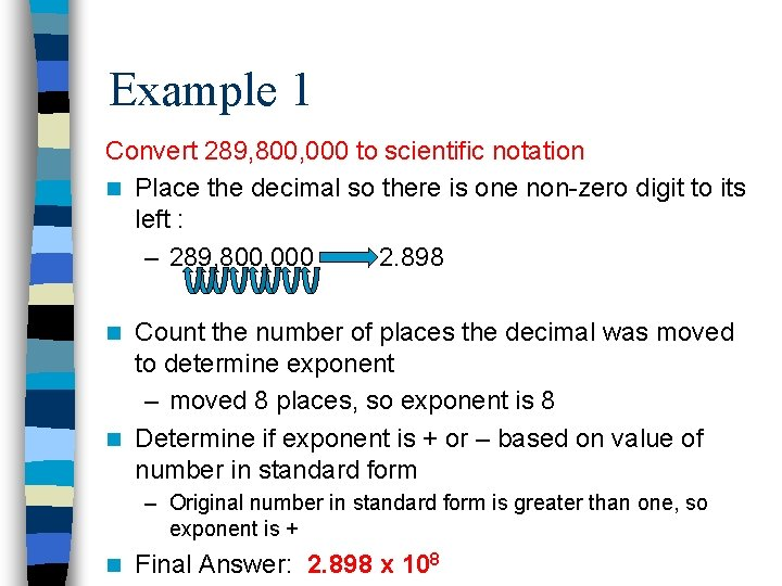 Example 1 Convert 289, 800, 000 to scientific notation n Place the decimal so