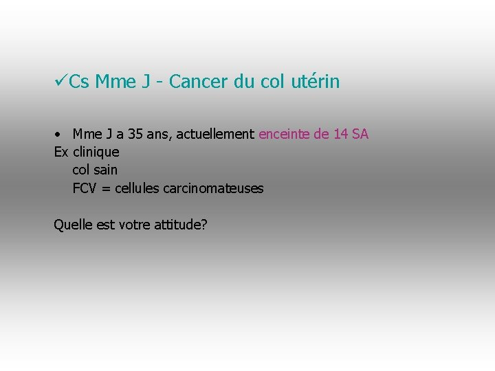 üCs Mme J - Cancer du col utérin • Mme J a 35 ans,