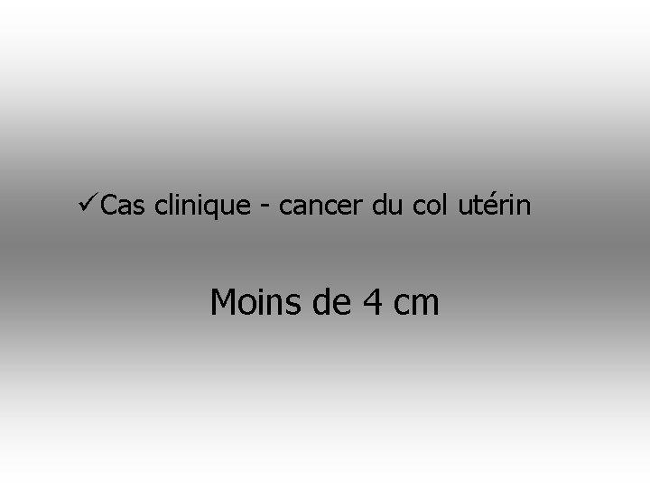 üCas clinique - cancer du col utérin Moins de 4 cm