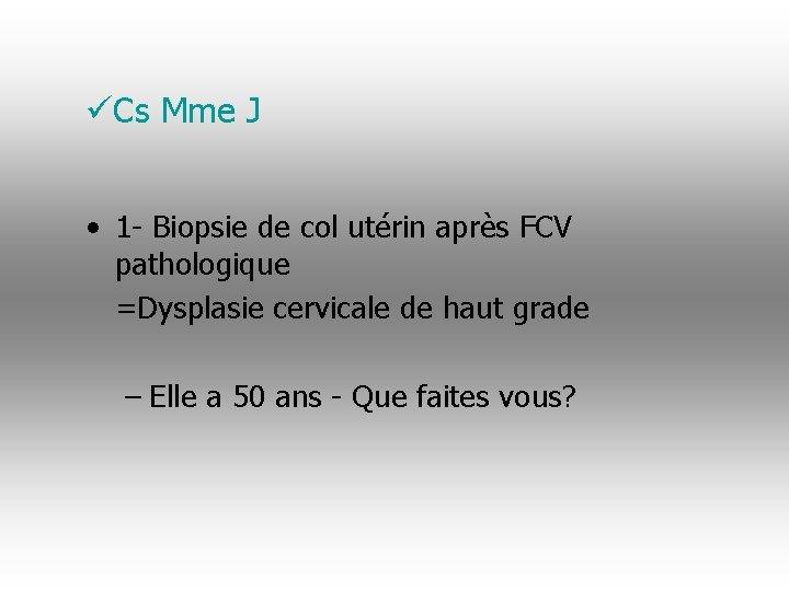 üCs Mme J • 1 - Biopsie de col utérin après FCV pathologique =Dysplasie