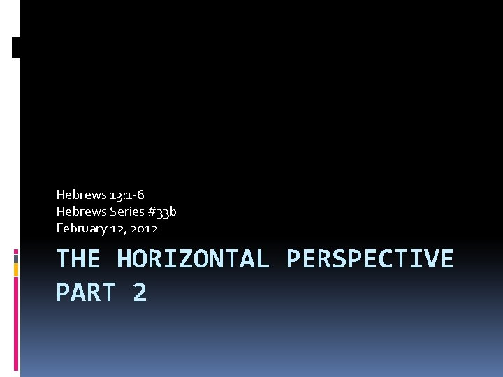 Hebrews 13: 1 -6 Hebrews Series #33 b February 12, 2012 THE HORIZONTAL PERSPECTIVE