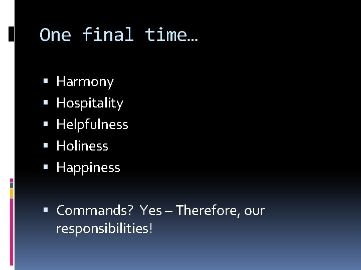 One final time… Harmony Hospitality Helpfulness Holiness Happiness Commands? Yes – Therefore, our responsibilities!