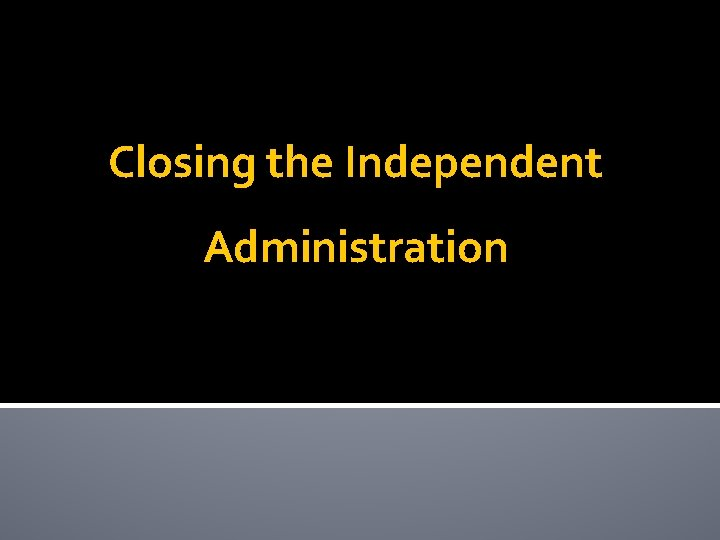 Closing the Independent Administration