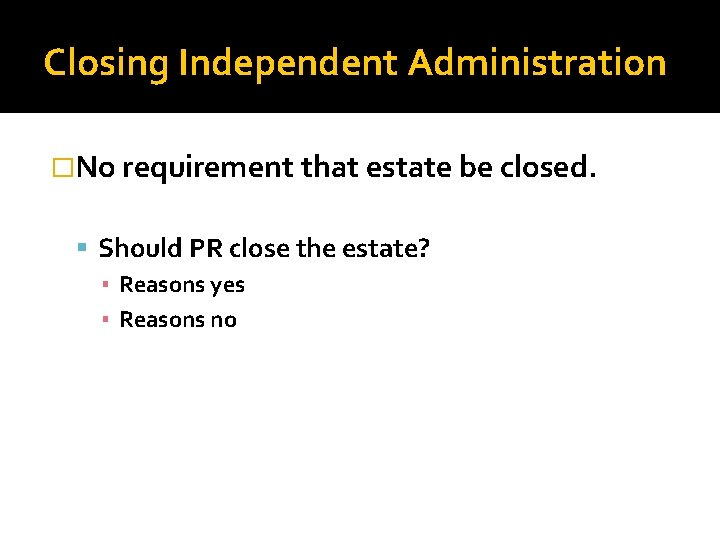 Closing Independent Administration �No requirement that estate be closed. Should PR close the estate?