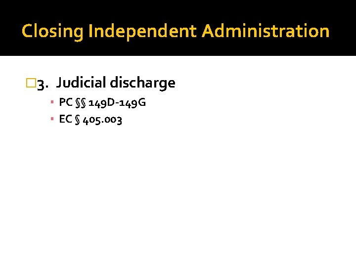 Closing Independent Administration � 3. Judicial discharge ▪ PC §§ 149 D-149 G ▪