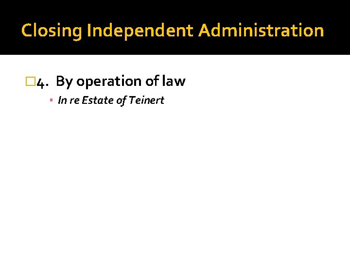 Closing Independent Administration � 4. By operation of law ▪ In re Estate of
