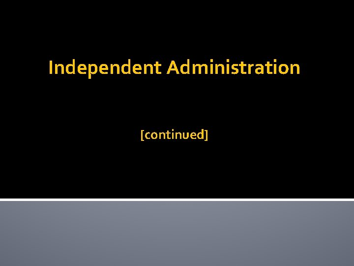 Independent Administration [continued]