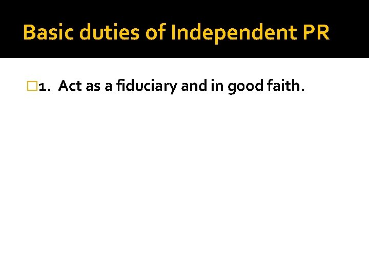 Basic duties of Independent PR � 1. Act as a fiduciary and in good