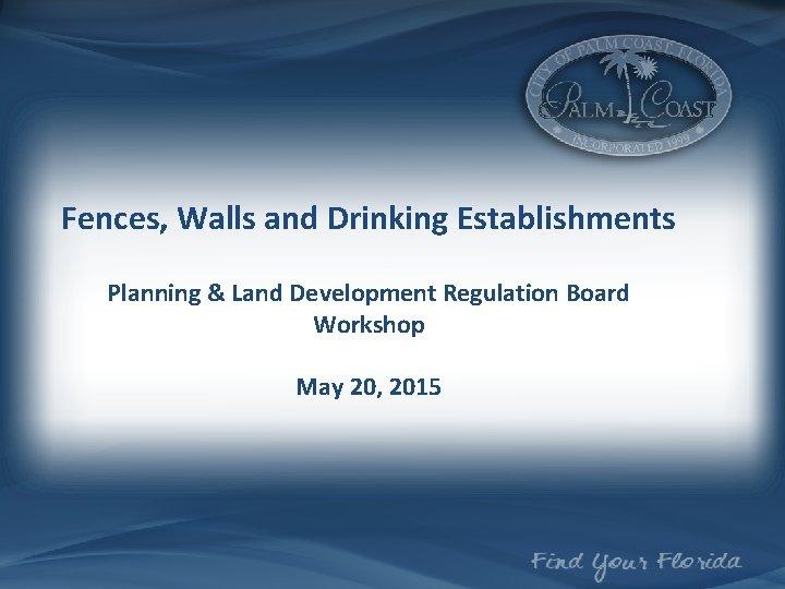Fences, Walls and Drinking Establishments Planning & Land Development Regulation Board Workshop May 20,
