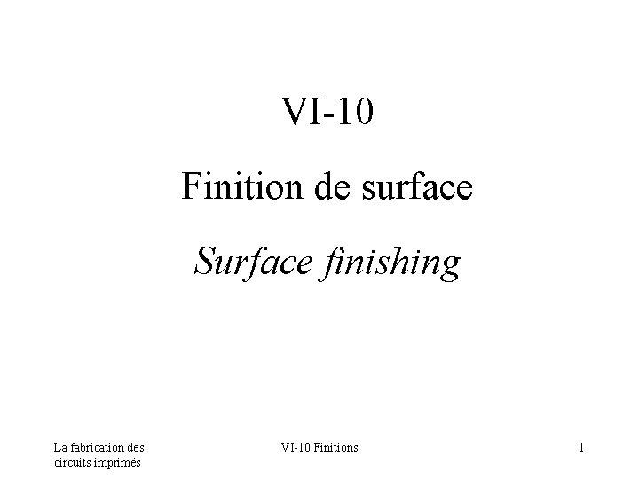 VI-10 Finition de surface Surface finishing La fabrication des circuits imprimés VI-10 Finitions 1