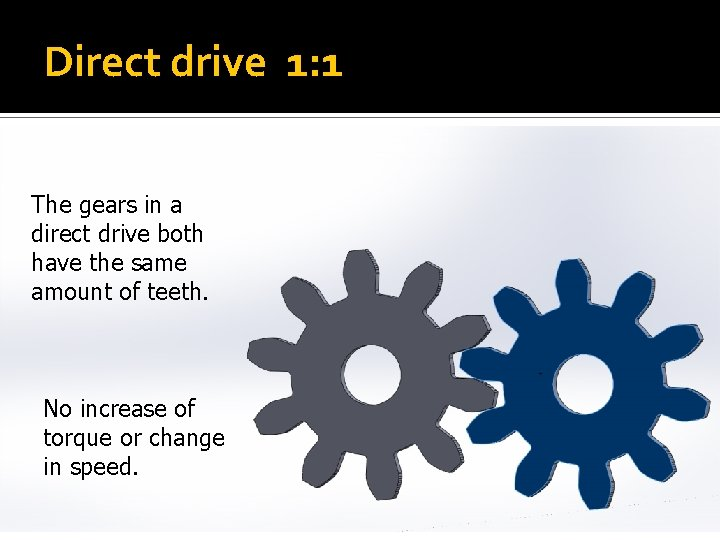 Direct drive 1: 1 The gears in a direct drive both have the same