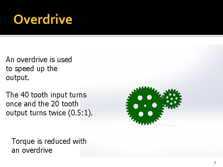 Overdrive An overdrive is used to speed up the output. The 40 tooth input