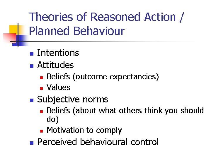 Theories of Reasoned Action / Planned Behaviour n n Intentions Attitudes n n n
