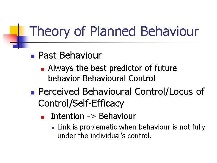 Theory of Planned Behaviour n Past Behaviour n n Always the best predictor of