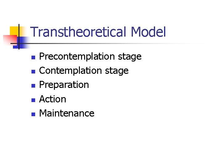 Transtheoretical Model n n n Precontemplation stage Contemplation stage Preparation Action Maintenance