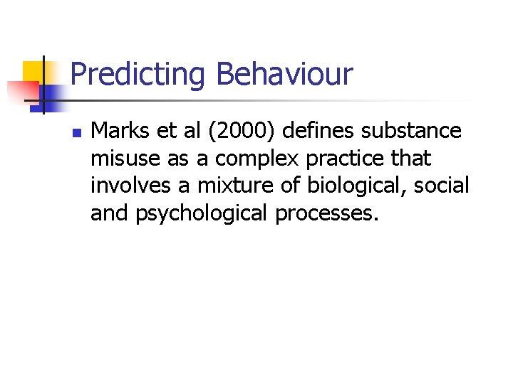 Predicting Behaviour n Marks et al (2000) defines substance misuse as a complex practice