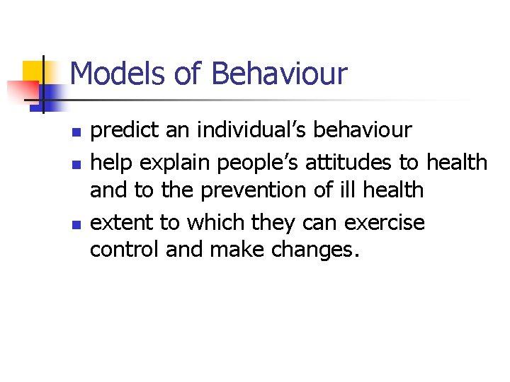 Models of Behaviour n n n predict an individual's behaviour help explain people's attitudes