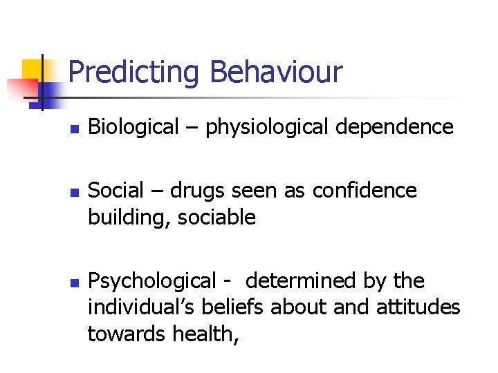 Predicting Behaviour n n n Biological – physiological dependence Social – drugs seen as