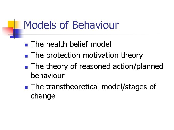 Models of Behaviour n n The health belief model The protection motivation theory The