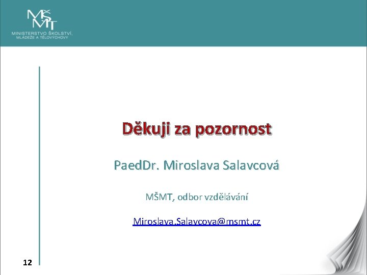 Děkuji za pozornost Paed. Dr. Miroslava Salavcová MŠMT, odbor vzdělávání Miroslava. Salavcova@msmt. cz 12