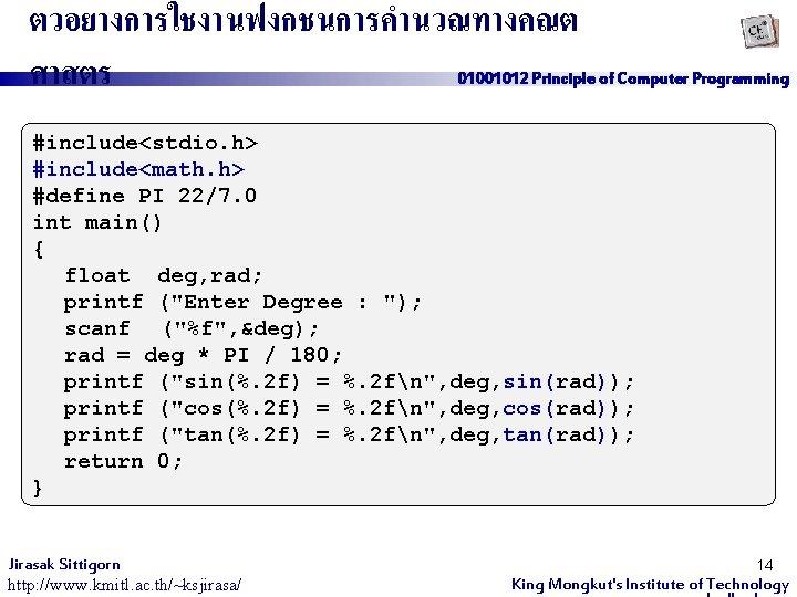 ตวอยางการใชงานฟงกชนการคำนวณทางคณต ศาสตร 01001012 Principle of Computer Programming #include<stdio. h> #include<math. h> #define PI 22/7.
