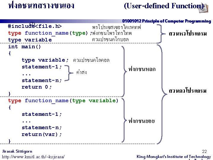 ฟงกชนทสรางขนเอง (2) #include<file. h> (User-defined Function) 01001012 Principle of Computer Programming พรโปรเซสเซอรไดเรคทฟ function_name(type); ฟงกชนโพรโทรไทพ