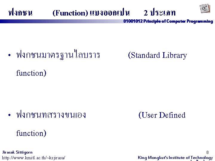 ฟงกชน (Function) แบงออกเปน • ฟงกชนมาตรฐานไลบราร function) • ฟงกชนทสรางขนเอง function) Jirasak Sittigorn http: //www. kmitl.