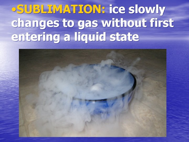 • SUBLIMATION: ice slowly changes to gas without first entering a liquid state