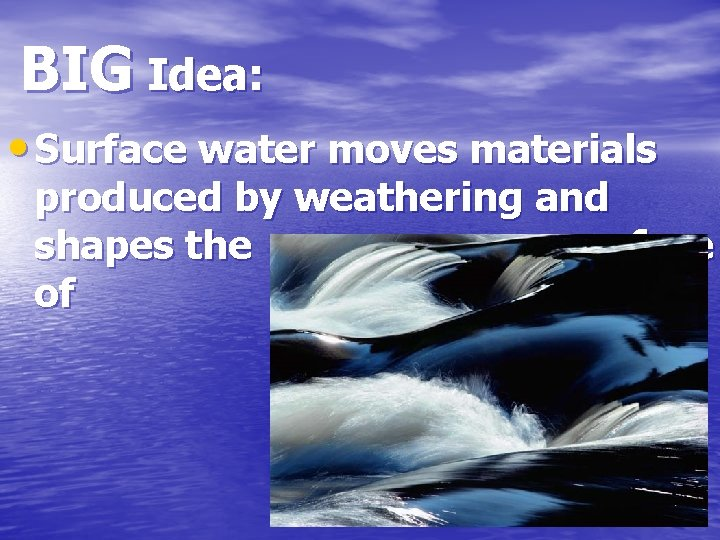 BIG Idea: • Surface water moves materials produced by weathering and shapes the surface