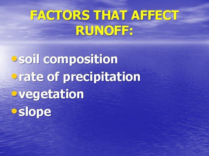 FACTORS THAT AFFECT RUNOFF: • soil composition • rate of precipitation • vegetation •