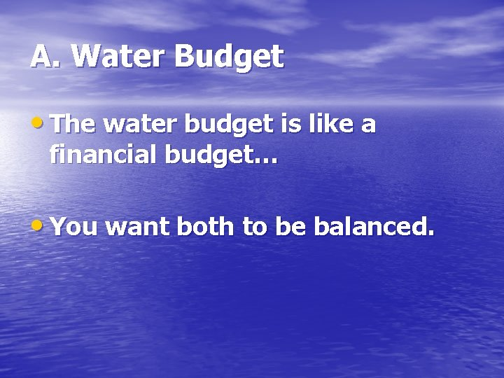 A. Water Budget • The water budget is like a financial budget… • You