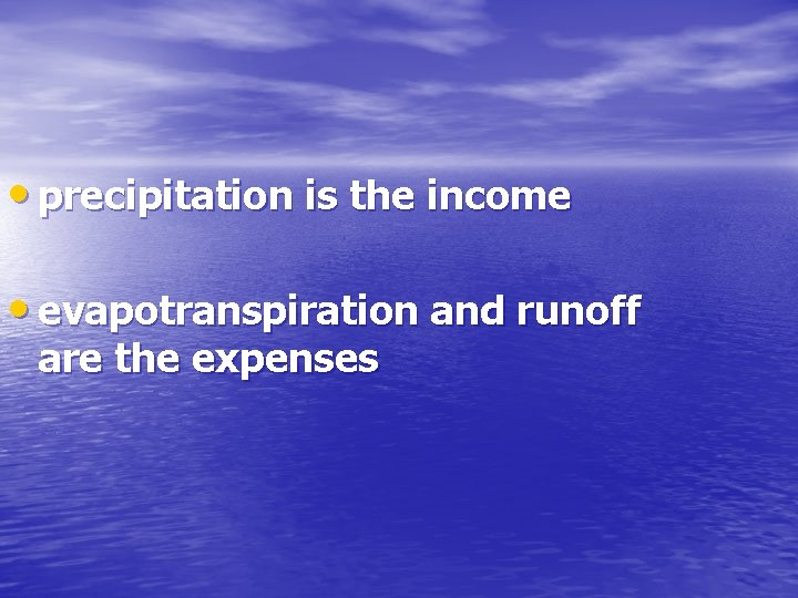 • precipitation is the income • evapotranspiration and runoff are the expenses
