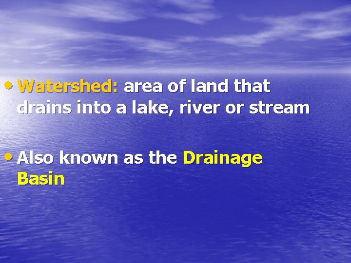 • Watershed: area of land that drains into a lake, river or stream
