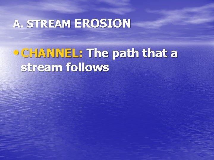 A. STREAM EROSION • CHANNEL: The path that a stream follows
