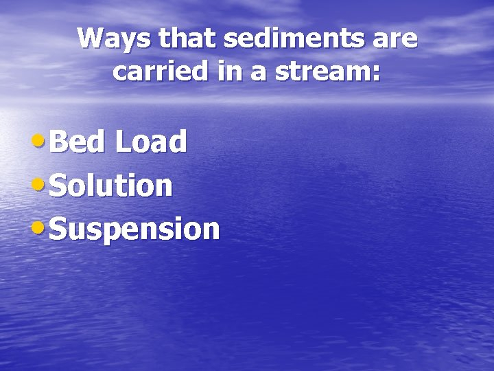 Ways that sediments are carried in a stream: • Bed Load • Solution •