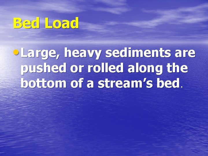 Bed Load • Large, heavy sediments are pushed or rolled along the bottom of