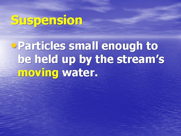 Suspension • Particles small enough to be held up by the stream's moving water.
