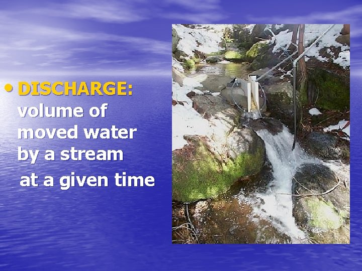 • DISCHARGE: volume of moved water by a stream at a given time