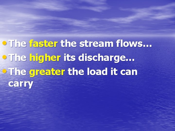 • The faster the stream flows… • The higher its discharge… • The