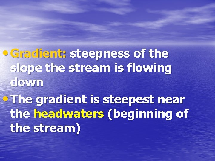 • Gradient: steepness of the slope the stream is flowing down • The