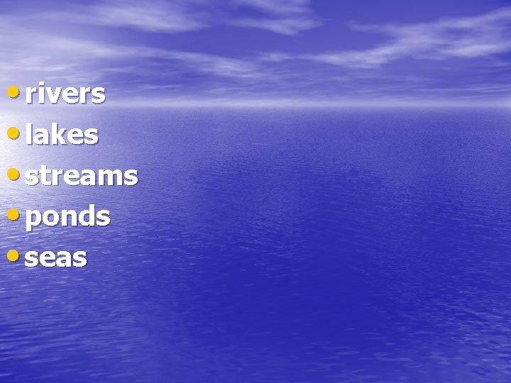 • rivers • lakes • streams • ponds • seas