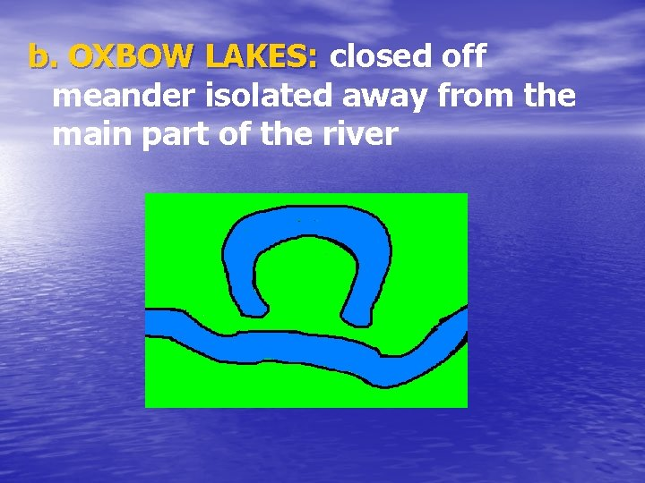 b. OXBOW LAKES: closed off meander isolated away from the main part of the