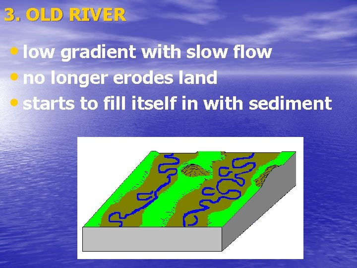 3. OLD RIVER • low gradient with slow flow • no longer erodes land